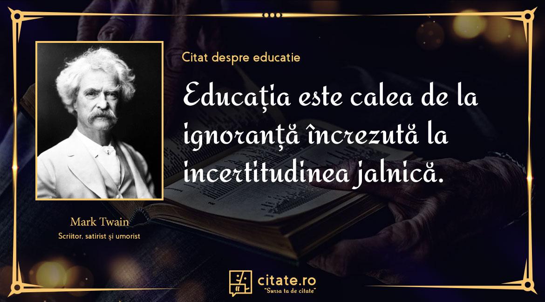 Educația este calea de la ignoranță încrezută la incertitudinea jalnică.