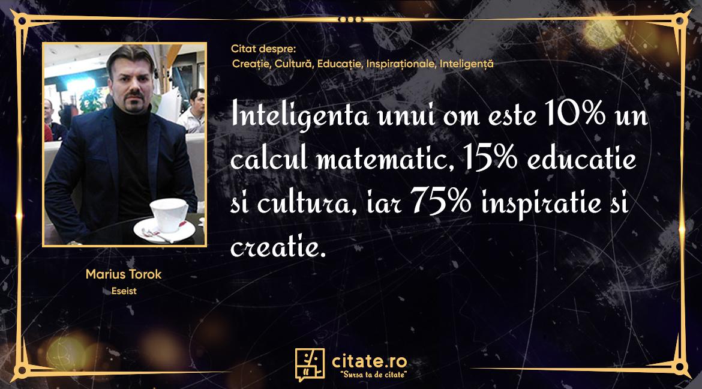 Inteligenta unui om este 10% un calcul matematic, 15% educatie si cultura, iar 75% inspiratie si creatie.
