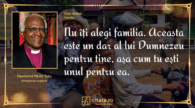 Nu îţi alegi familia. Aceasta este un dar al lui Dumnezeu pentru tine, aşa cum tu eşti unul pentru ea.