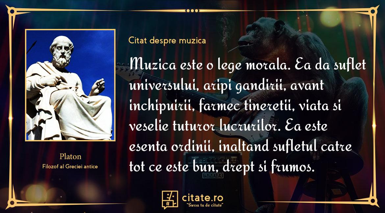 Muzica este o lege morala, ea da suflet universului, aripi gandirii, avant inchipuirii, farmec tineretii, viata si veselie tuturor lucrurilor, ea este esenta ordinii, inaltand sufletul catre tot ce este bun, drept si frumos.